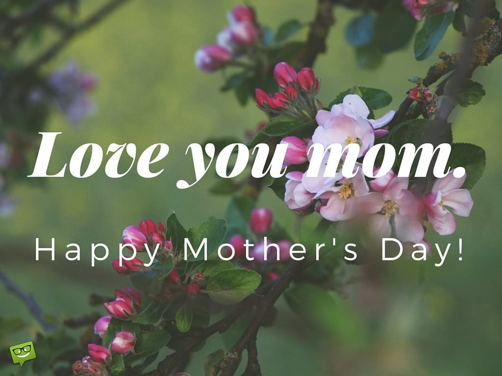 Love you, mom. Happy Mother's day!