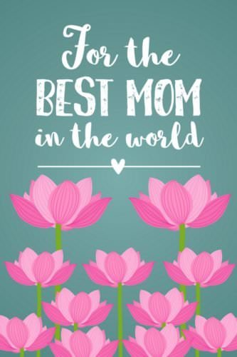 For the best mom in the world.