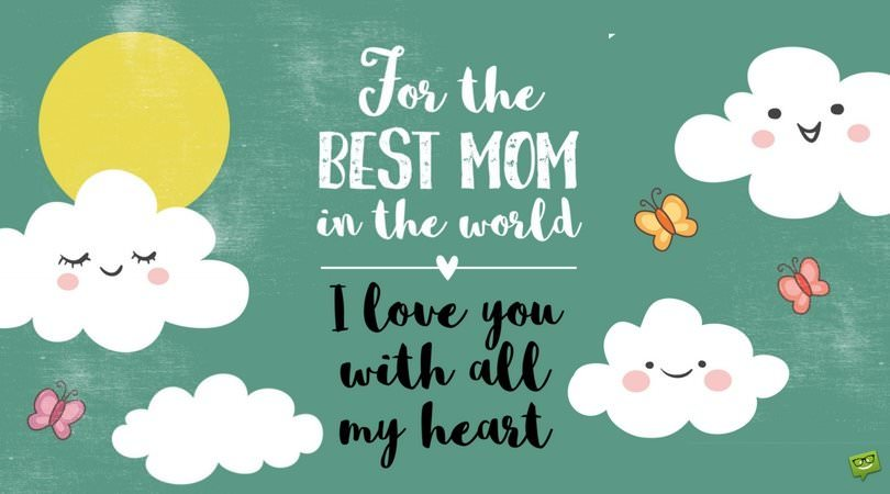 For the BEST MOM in the world. I love you with all my heart.