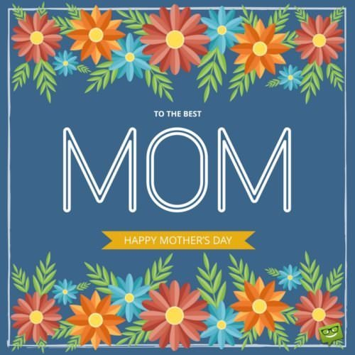 To the best Mom. Happy Mother's Day!