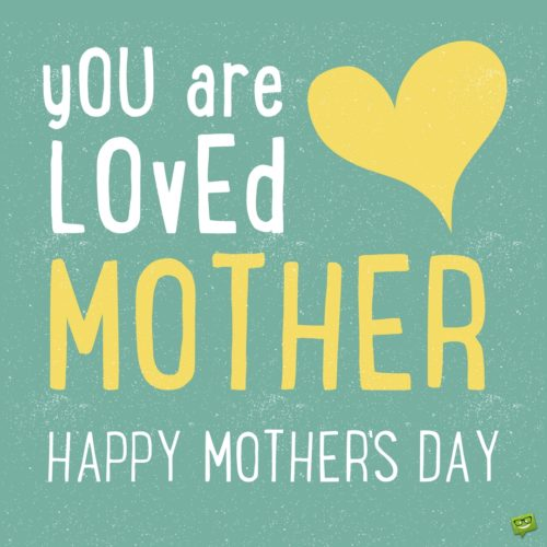 You are loved, mother! Happy Mother's Day.
