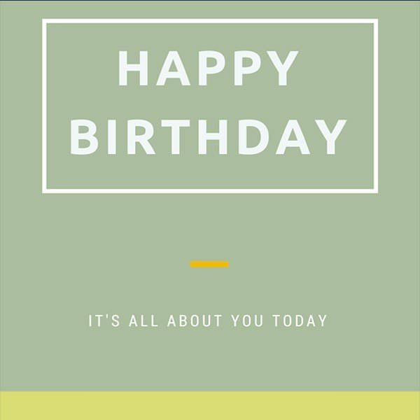 Happy Birthday. It's all about you today.