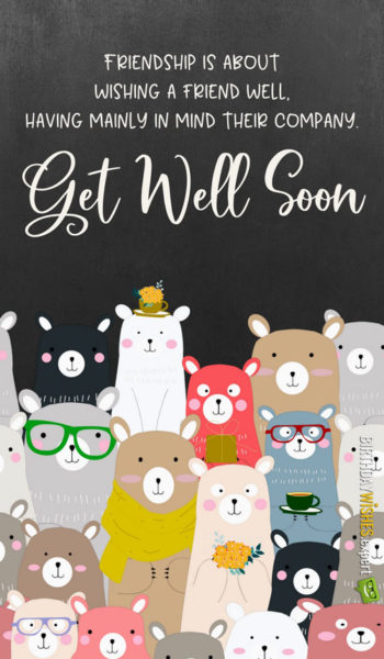 Friendship is about wishing a friend well, having mainly in mind their company. Get well soon!