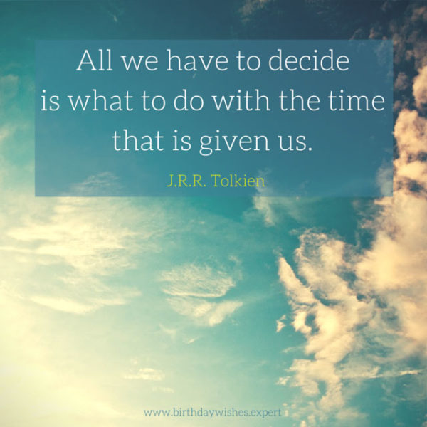 All we have to decide is what to do with the time that is given us. J. R. R. Tolkien