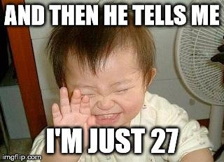 And then he tells me I'm just 27.