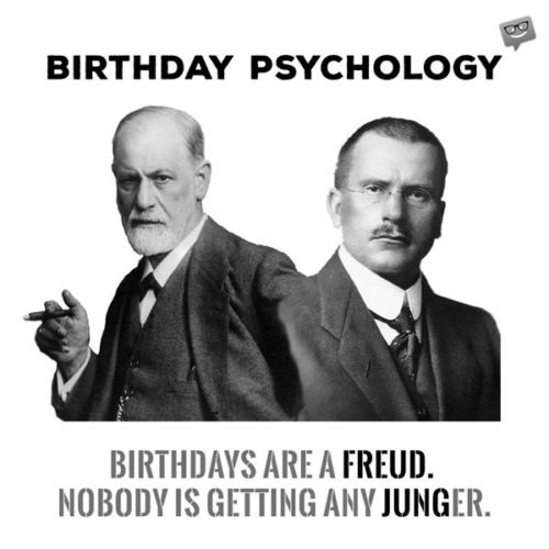 Birthdays are a freud. Nobody is getting any junger.