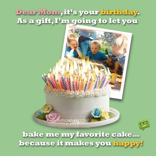 Dear Mom, it's your birthday. As a gift, I'm going to let you bake me my favorite cake…because it makes you happy!
