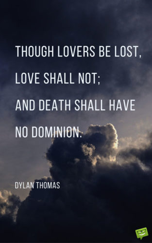 Though lovers be lost, love shall not; and death shall have no dominion. Dylan Thomas