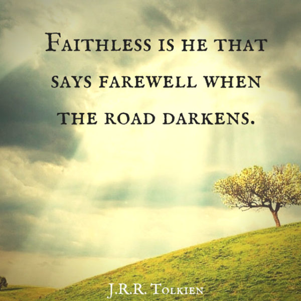 Faithless is he that says farewell when the road darkens. J.R.R. Tolkien