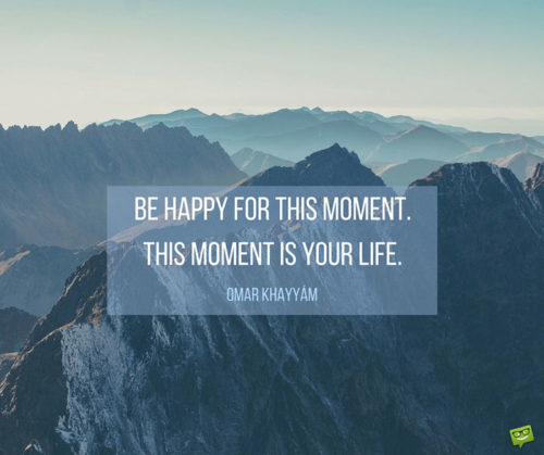 Be happy for this moment. This moment is your life. Omar Khayyam