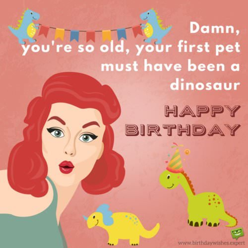 Damn, you're so old, your first pet must have been a dinosaur!