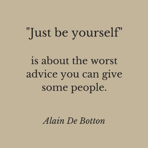 """just be yourself"" is about the worst advice you can give some people. Alain De Botton"