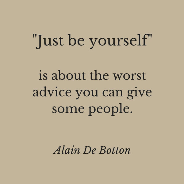 U201cJust Be Yourselfu201d Is About The Worst Advice You Can Give Some People.  Alain De Botton