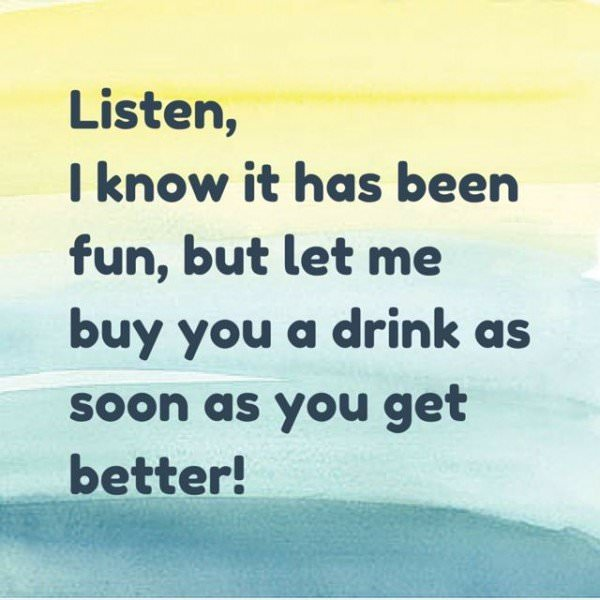 Listen, I know it has been fun, but let me buy you a drink as soon as you get better!