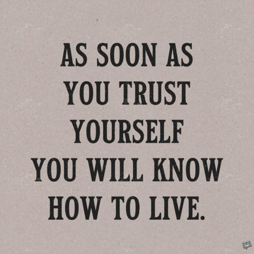 As soon as you trust yourself, you will know how to live. Johann Wolfgang von Goethe