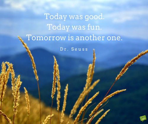 Today was good. Today was fun. Tomorrow is another one. Dr. Seuss