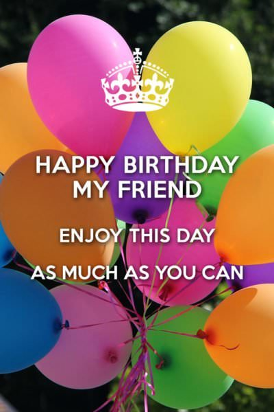 Happy Birthday, my friend. Enjoy this day as much as you can.