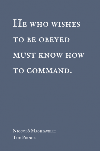 He who wishes to be obeyed must know how to command. Niccolo Machiavelli.
