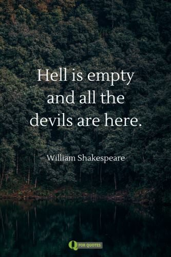 Hell is empty and all the devils are here. William Shakespeare.