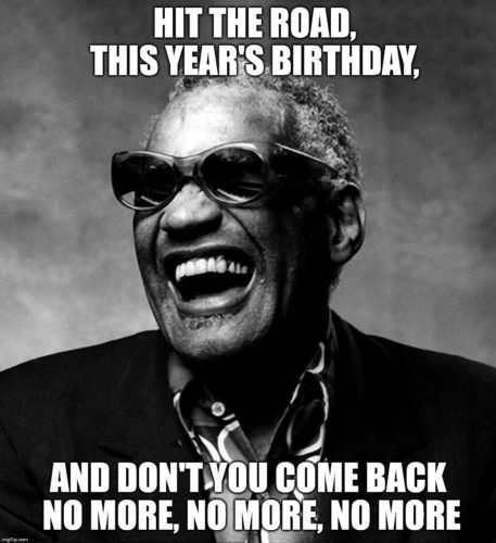 Hit the road, this year's birthday, and don't you come back no more, no more, no more.
