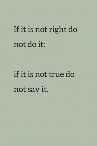 If it is not right, do not do it; if it is not true, do not say it.