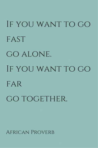 If you want to go fast go alone. If you want to go far go together. African Proverb.