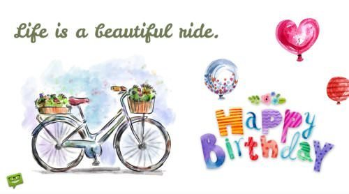 Life is a beautiful ride. Happy Birthday.