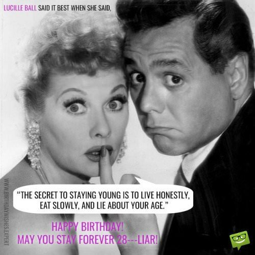 Lucille Ball said it best when she said: The secret to staying young is to live honestly, eat slowly and lie about your age! Happy Birthday! May You stay forever 28...Liar!