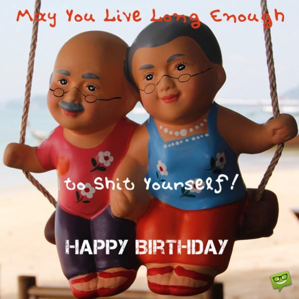 May you live long enough to shit yourself! Happy Birthday!