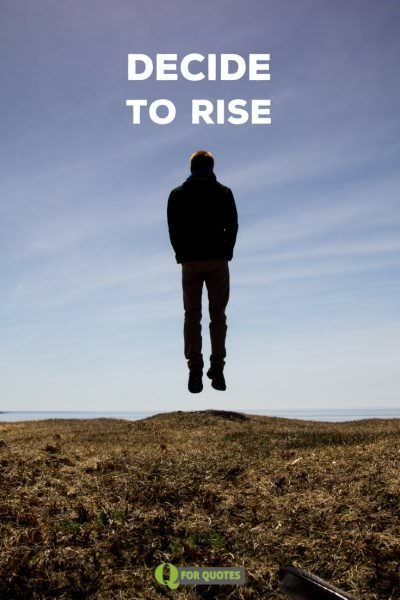 Decide to rise.