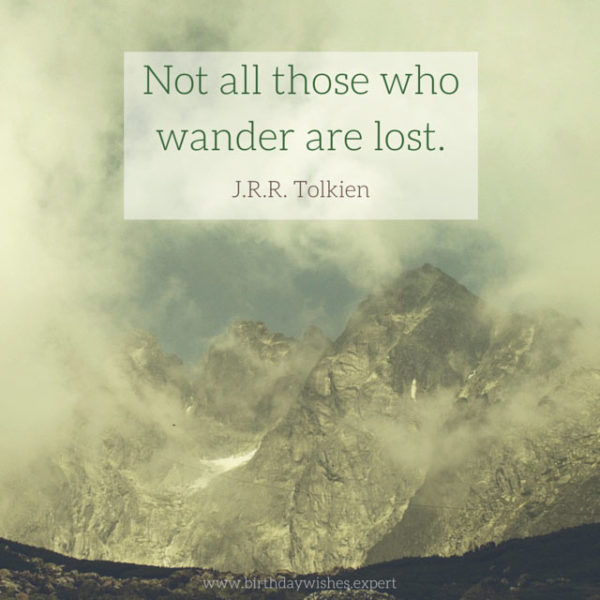 Not all those who wander are lost. J.R.R. Tolkien