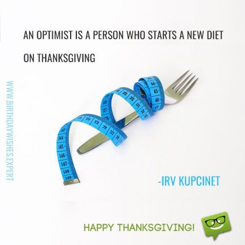 An optimist is a person who starts a new diet on Thanksgiving. Happy Thanksgiving! Irv Kupcinet.
