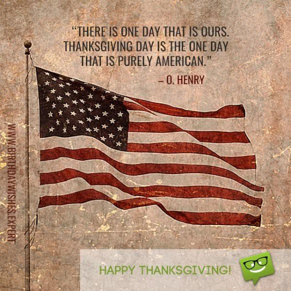 There is one day that is ours.  Thanksgiving day is the one day that is purely American.  O. Henry.  Happy Thanksgiving!