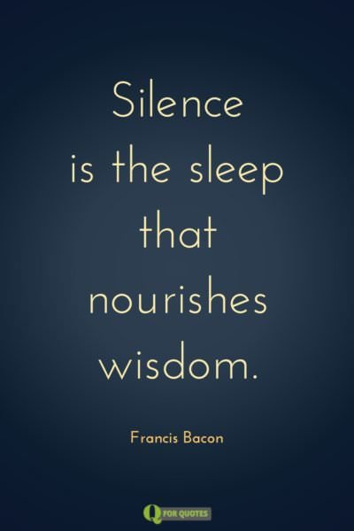 Silence is the sleep that nourishes wisdom. Francis Bacon