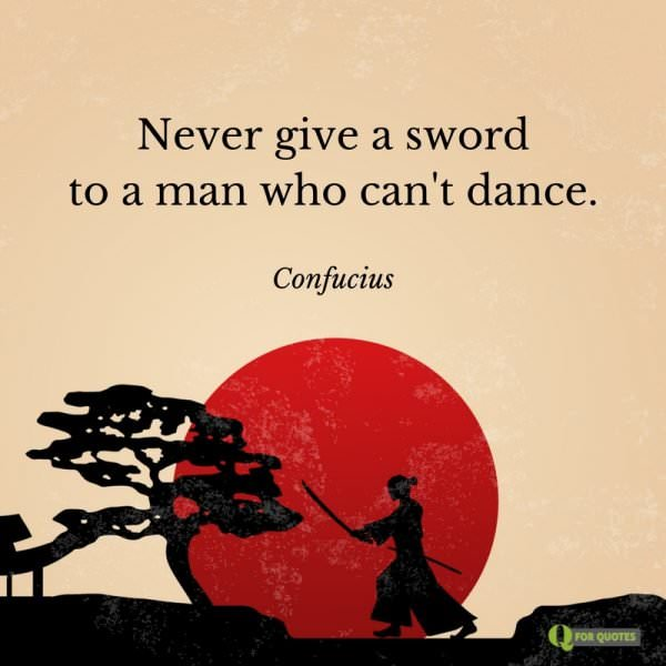 Never give a sword to a man who can't dance. Confucius.