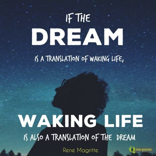 If the dream is a translation of waking life, waking life is also a translation of the dream. Rene Magritte