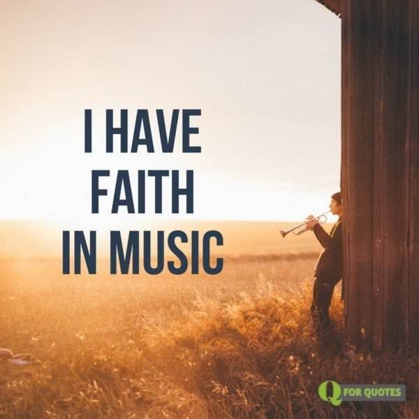 I have faith in music.