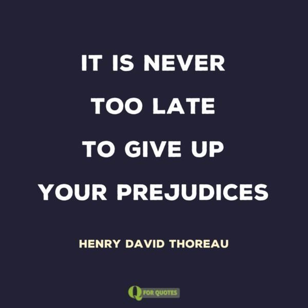 It is never too late to give up your prejudices. Henry David Thoreau