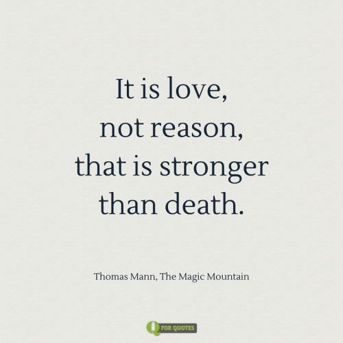 It is love, not reason, that is stronger than death. Thomas Mann, The Magic Mountain