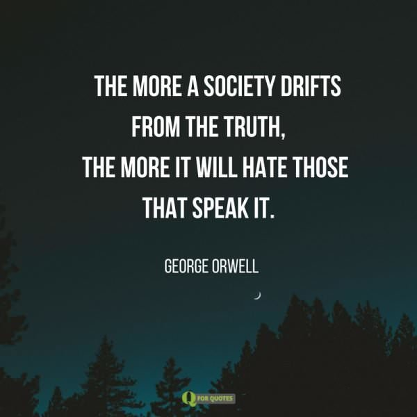 The more a society drifts from the truth, the more it will hate those that speak it. George Orwell.
