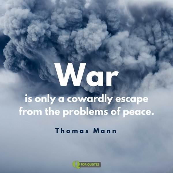 War is only a cowardly escape from the problems of peace. Thomas Mann