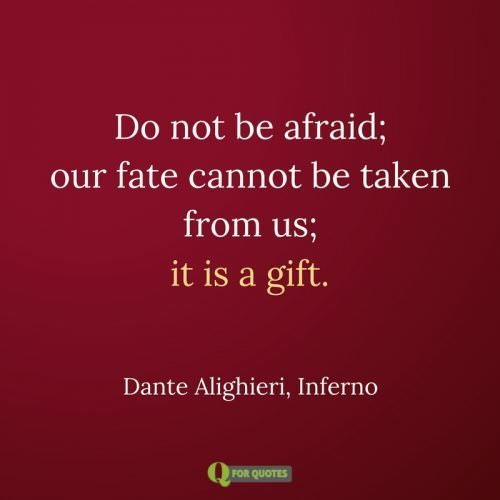 Do not be afraid; our fate Cannot be taken from us; it is a gift. Dante Alighieri, Inferno
