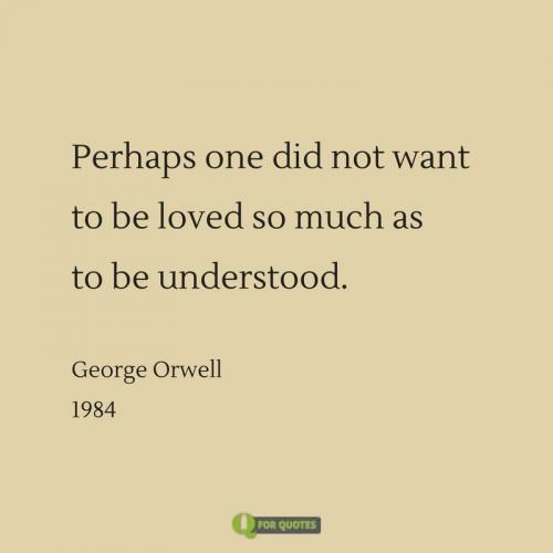 Perhaps one did not want to be loved so much as to be understood. George Orwell, 1984
