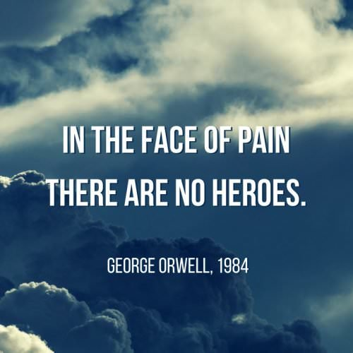 In the face of pain there are no heroes. George Orwell, 1984