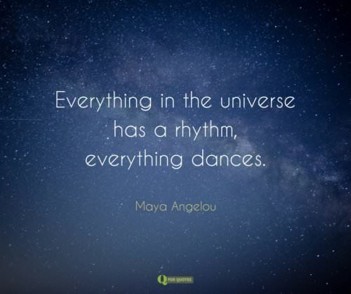 Everything in the universe has a rhythm, everything dances. Maya Angelou.