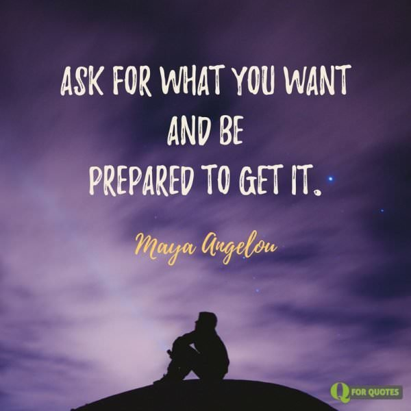 Ask what you want and be prepared to get it. Maya Angelou.