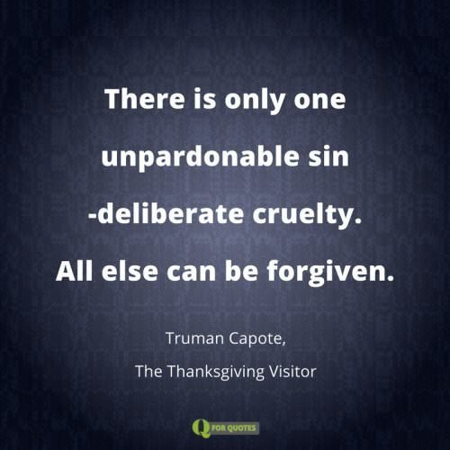 There is only one unpardonable sin-deliberate cruelty. All else can be forgiven. Truman Capote, The Thanksgiving Visitor