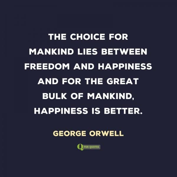 The choice for mankind lies between freedom and happiness and for the great bulk of mankind, happiness is better. George Orwell