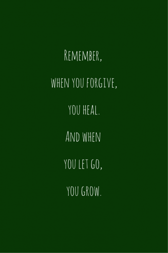 Remember: When you forgive, you heal. And when you let go, you grow.