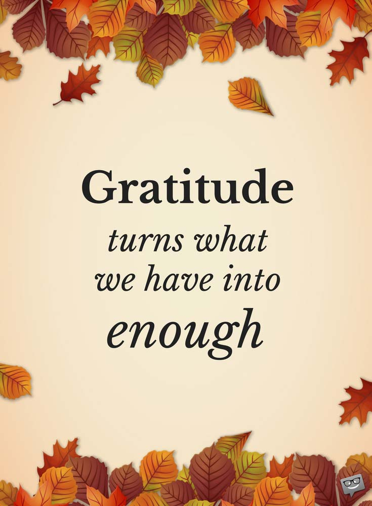 Perfect Gratitude Turns What We Have Into Enough.